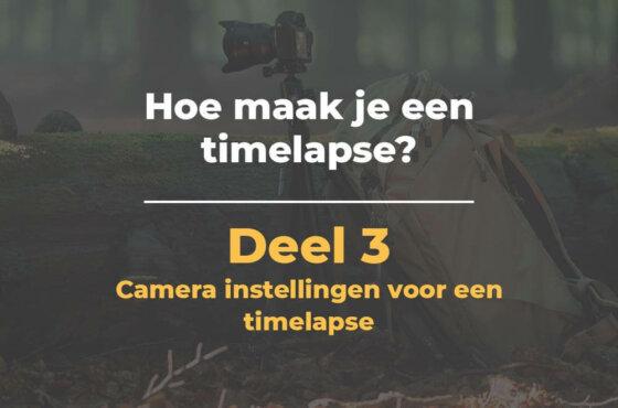 Camera instellingen voor een timelapse | Hoe maak je een timelapse – Deel 3