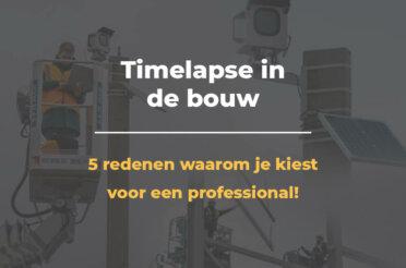 Timelapse in de bouw: 5 redenen waarom je kiest voor een professional!